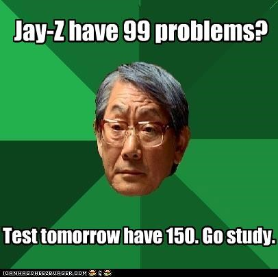 Jay-Z have 99 problems? Test tomorrow have 150. Go study.