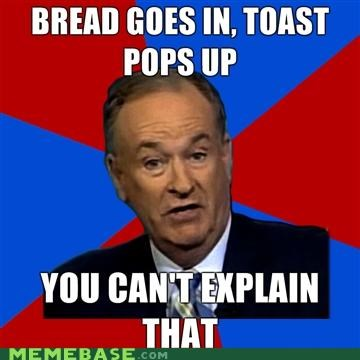 bill-oreilly,bread,goes in,pops up,toast,you-cant-explain-that