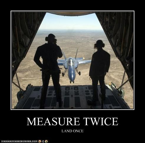 MEASURE TWICE LAND ONCE
