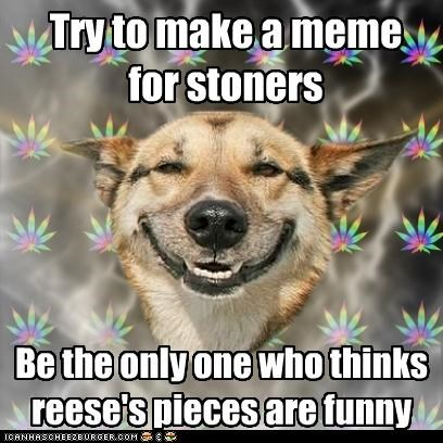Try to make a meme for stoners Be the only one who thinks reese's pieces are funny