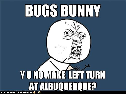 bugs bunny,left turn at albuquerque,shoulda woulda coulda,Y U No Guy