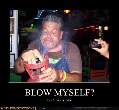 BLOW MYSELF? Don't mind if I do!
