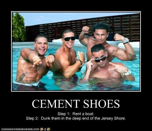 CEMENT SHOES Step 1: Rent a boat. Step 2: Dunk them in the deep end of the Jersey Shore.