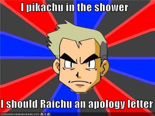 I pikachu in the shower I should Raichu an apology letter