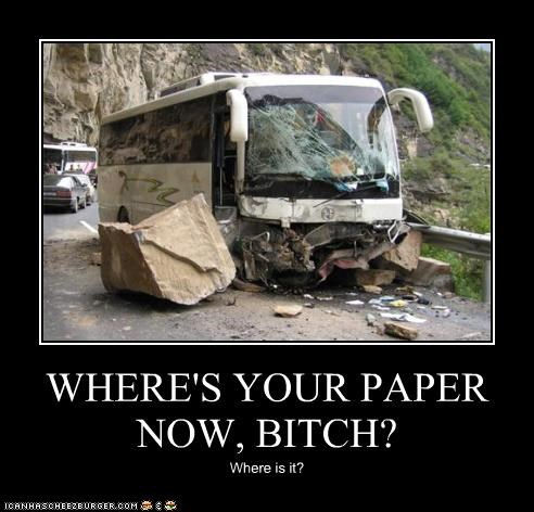 WHERE'S YOUR PAPER NOW, BITCH? Where is it?