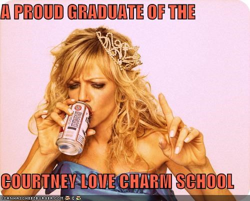 A PROUD GRADUATE OF THE COURTNEY LOVE CHARM SCHOOL