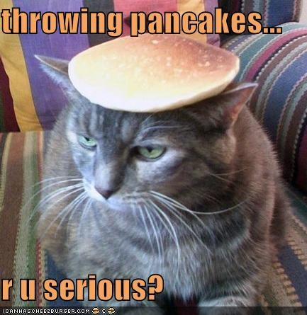 throwing pancakes...  r u serious?
