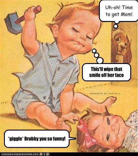 This'll wipe that smile off her face Uh-oh! Time to get Mom! *giggle* Brubby you so funny!