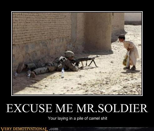 EXCUSE ME MR.SOLDIER Your laying in a pile of camel shit