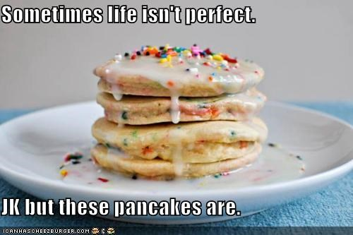 Sometimes life isn't perfect. JK but these pancakes are.
