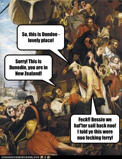 So, this is Dundee - lovely place! Sorry! This is Dunedin, you are in New Zealand! Feck!! Bessie we haf'ter sail back noo! I told ye this were noo fecking ferry!
