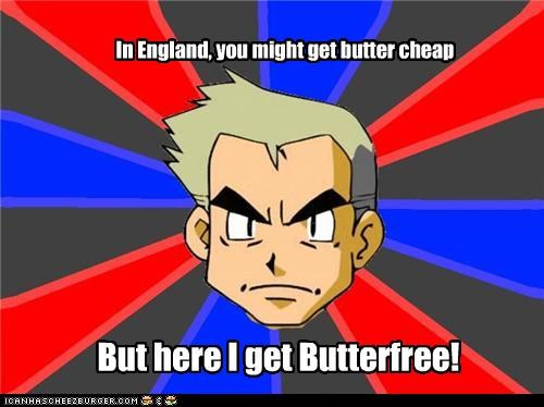 But here I get Butterfree! In England, you might get butter cheap