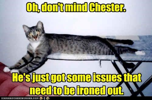 Oh, don't mind Chester. He's just got some issues that need to be ironed out.