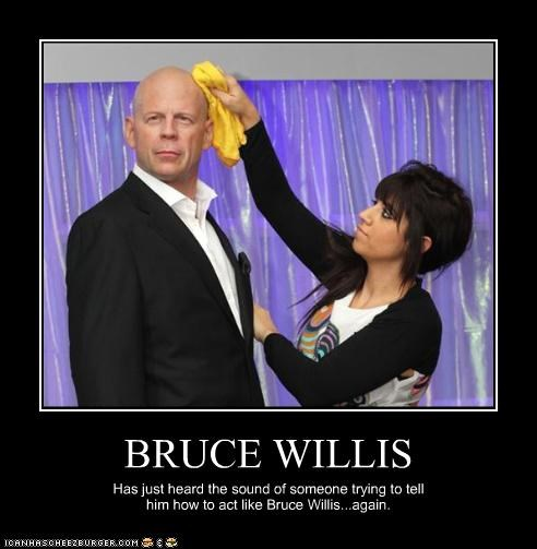 BRUCE WILLIS Has just heard the sound of someone trying to tell him how to act like Bruce Willis...again.