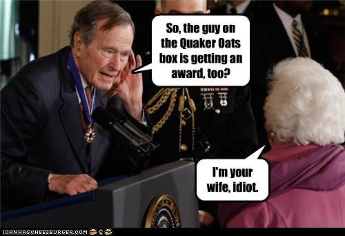 So, the guy on the Quaker Oats box is getting an award, too? I'm your wife, idiot.