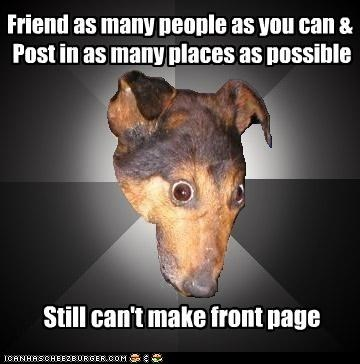 Friend as many people as you can & Post in as many places as possible Still can't make front page