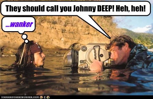 They should call you Johnny DEEP! Heh, heh! ...wanker