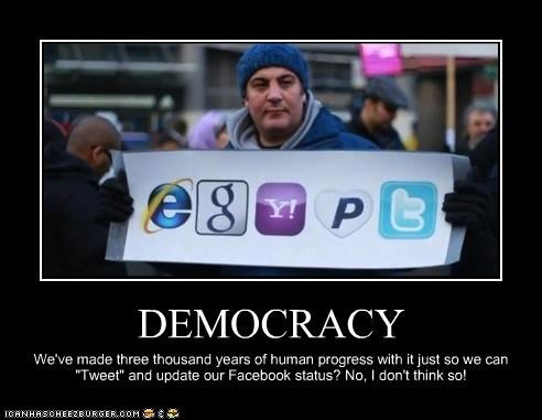"DEMOCRACY We've made three thousand years of human progress with it just so we can ""Tweet"" and update our Facebook status? No, I don't think so!"