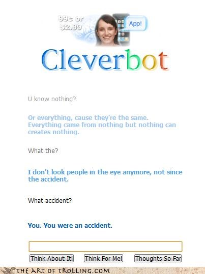 accident,Cleverbot,everything is nothing,i say that all the time,mistake,not since the accident