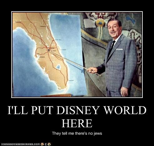I'LL PUT DISNEY WORLD HERE They tell me there's no jews