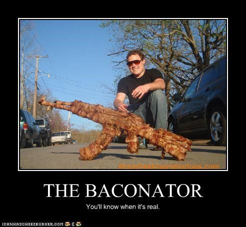 THE BACONATOR You'll know when it's real.