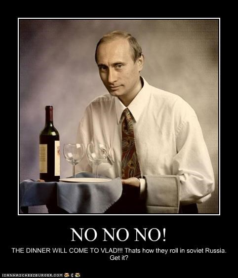 NO NO NO! THE DINNER WILL COME TO VLAD!!! Thats how they roll in soviet Russia. Get it?
