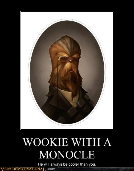 WOOKIE WITH A MONOCLE He will always be cooler than you.