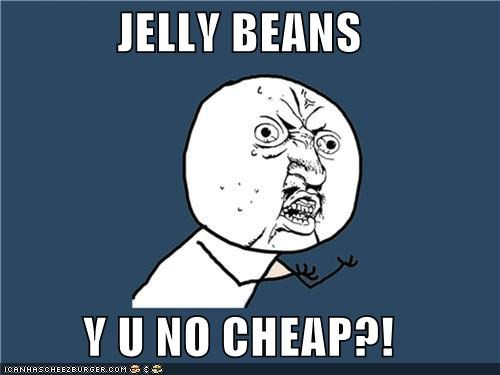 JELLY BEANS  Y U NO CHEAP?!