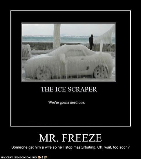 MR. FREEZE Someone get him a wife so he'll stop masturbating. Oh, wait, too soon?