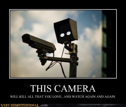 THIS CAMERA WILL KILL ALL THAT YOU LOVE...AND WATCH AGAIN AND AGAIN.