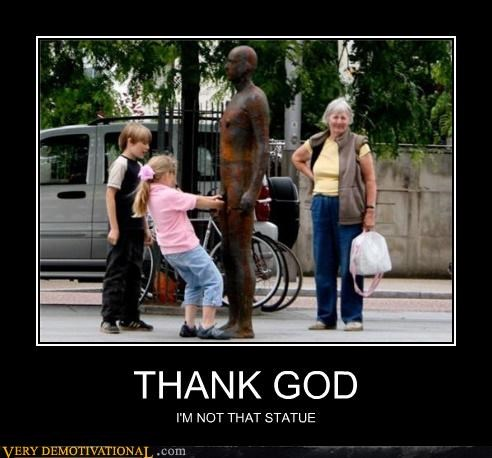 THANK GOD I'M NOT THAT STATUE
