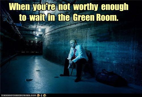 When you're not worthy enough to wait in the Green Room.