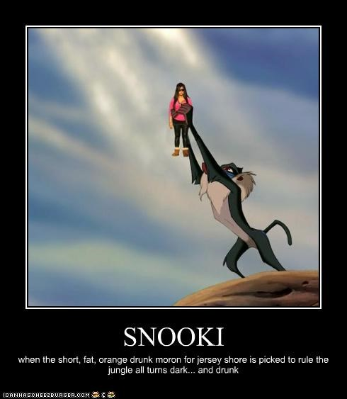 SNOOKI when the short, fat, orange drunk moron for jersey shore is picked to rule the jungle all turns dark... and drunk