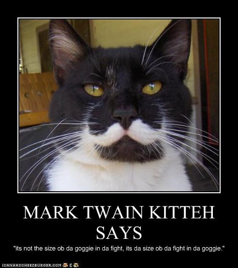 "MARK TWAIN KITTEH SAYS ""its not the size ob da goggie in da fight, its da size ob da fight in da goggie."""