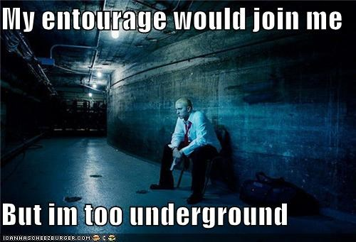 My entourage would join me But im too underground