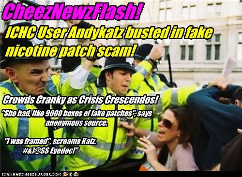 "CheezNewzFlash! ICHC User Andykatz busted in fake nicotine patch scam! Crowds Cranky as Crisis Crescendos! ""I was framed"", screams Katz. #&)@$$ Eyedoc!"" ""She had, like 9000 boxes of fake patches"", says anonymous source."
