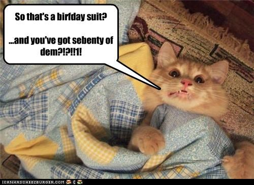 So that's a birfday suit? ...and you've got sebenty of dem?!?!!1!