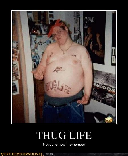 THUG LIFE Not quite how I remember