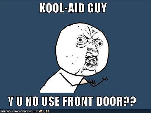 front door,kool-aid guy,walls are expensive,Y U No Guy
