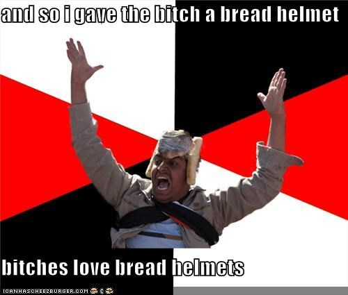 and so i gave the bitch a bread helmet bitches love bread helmets