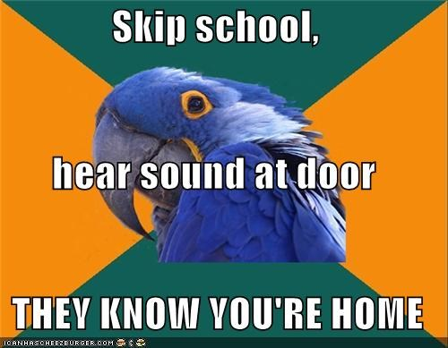 ditching,I excelled at this in highschool,Paranoid Parrot,skipper,truant