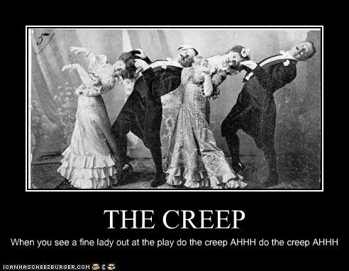 THE CREEP When you see a fine lady out at the play do the creep AHHH do the creep AHHH