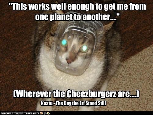 """""""This works well enough to get me from one planet to another...."""" (Wherever the Cheezburgerz are....) Kaatu - The Day the Erf Stood Still"""