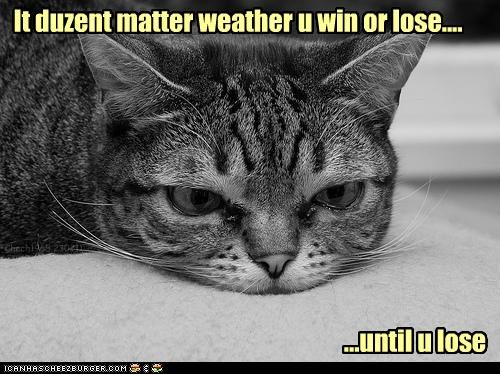 black and white caption captioned cat defeated doesnt matter lose losing or Sad until whether win