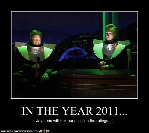 IN THE YEAR 2011... Jay Leno will kick our asses in the ratings. :(