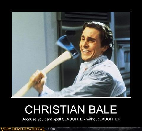 CHRISTIAN BALE Because you cant spell SLAUGHTER without LAUGHTER