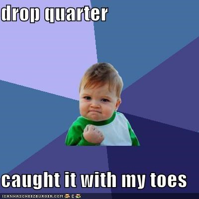 drop quarter caught it with my toes