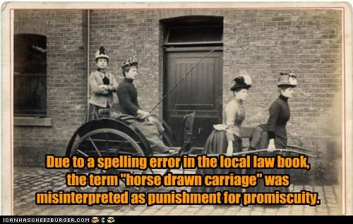 "Due to a spelling error in the local law book, the term ""horse drawn carriage"" was misinterpreted as punishment for promiscuity."