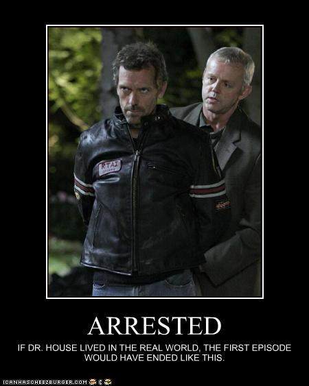 ARRESTED IF DR. HOUSE LIVED IN THE REAL WORLD, THE FIRST EPISODE WOULD HAVE ENDED LIKE THIS.