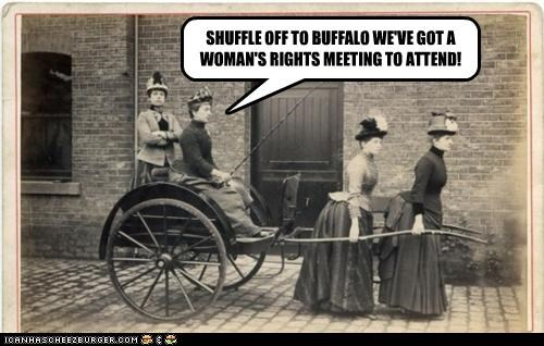 SHUFFLE OFF TO BUFFALO WE'VE GOT A WOMAN'S RIGHTS MEETING TO ATTEND!